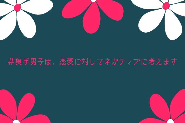【奥手男子監修】奥手男子は、恋愛に対してネガティブに考えます【自分に自信がないです】