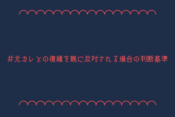 【男監修】元カレとの復縁を親に反対される場合の3つの判断基準【理由解説】