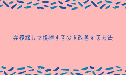 【元カレ】復縁して後悔するのを改善する3つの方法【誰でもできます】