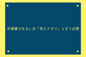 【男監修】復縁で元カレが「考えさせて」と言う3つの心理【成就可能性あり】