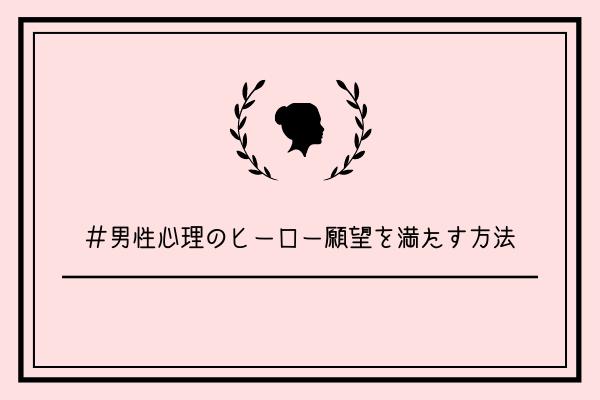 【男監修】男性心理のヒーロー願望を満たす3つの方法【悪用厳禁】