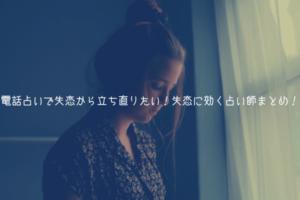 【当たる】電話占いで失恋から立ち直りたい!失恋に効く占い師まとめ!【厳選】