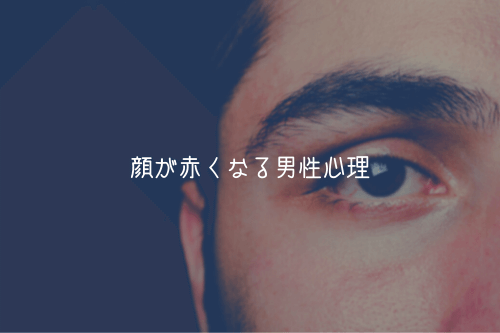 【男監修】顔が赤くなる男性心理【脈あり可能性あり】