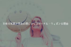 【男監修】女性の笑顔が男性心理にとってリーサル・ウェポンな理由【最強】