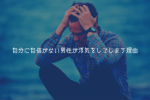 【男監修】自分に自信がない男性が浮気をしてしまう理由【理由解説】