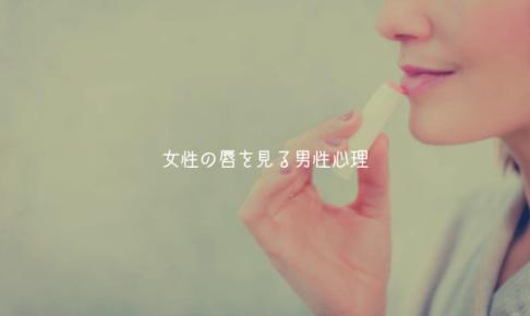 【男監修】女性の唇を見る男性心理【脈ありも脈なしもある】