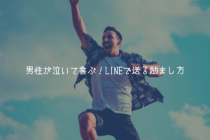 【男監修】男性が泣いて喜ぶ!LINEで送る励まし方【あげまん】