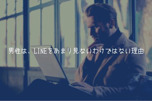 男性は、LINEをあまり見ないわけではない理由【見てます】