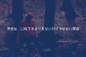 【男が教える】男性は、LINEをあまり見ないわけではない理由【見てます】