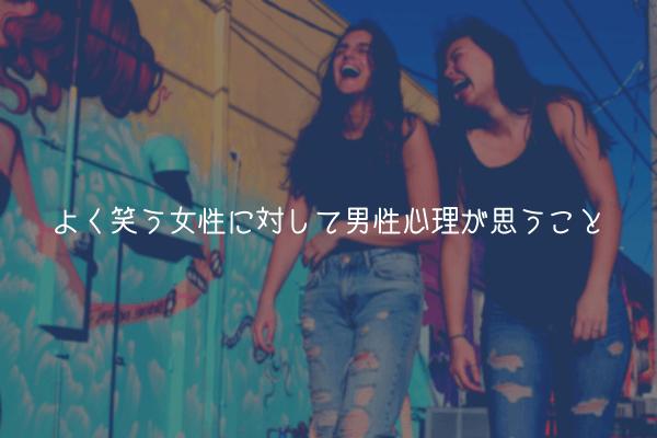 【男が教える】よく笑う女性に対して男性心理が思うこと【好意的になる】