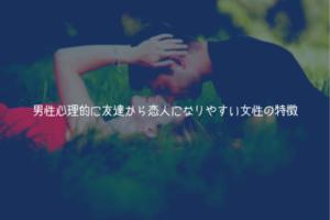 【男が教える】男性心理的に友達から恋人になりやすい女性の特徴【理由解説】