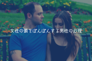【男が教える】女性の頭をぽんぽんする男性の心理【理由解説】