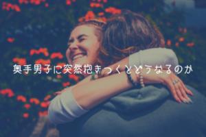 【奥手男子監修】奥手男子に突然抱きつくとどうなるのか【実体験解説】