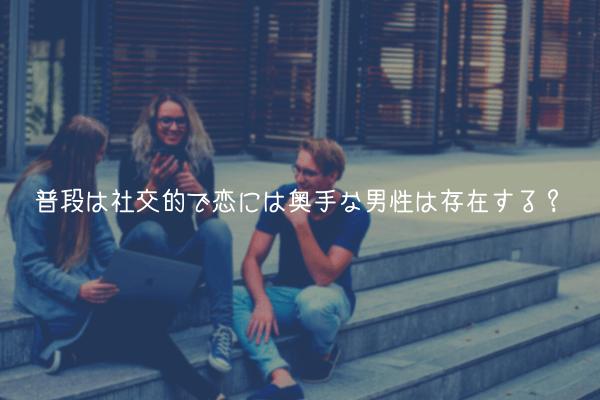 【奥手男子が教える】普段は社交的で恋には奥手な男性は存在する?【答え:します】