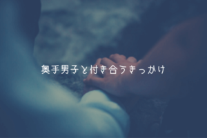 【奥手男子監修】奥手男子と付き合うきっかけ【実体験解説】