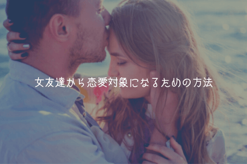 女友達から恋愛対象になるための方法【理由解説】