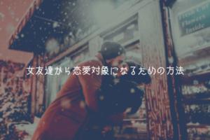 【奥手男子監修】女友達から恋愛対象になるための方法【理由解説】